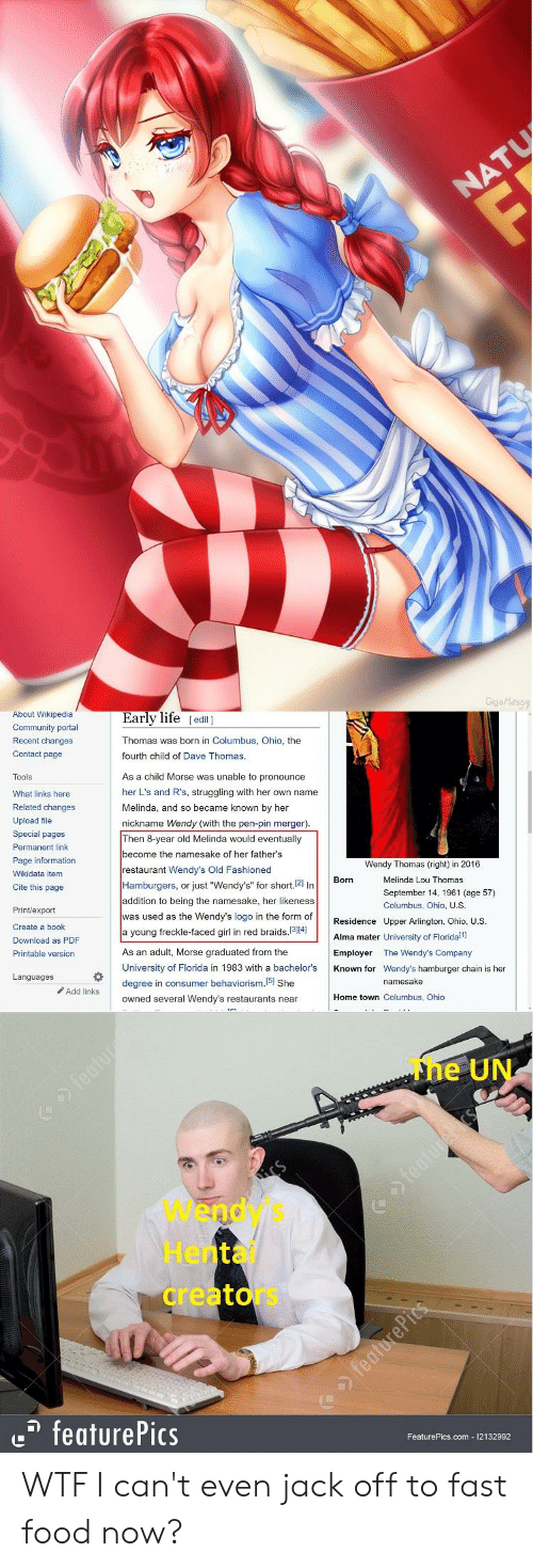 """dave thomas: About Wikipedia  Community portal  Recent changes  Contact page  Early life [edit ]  Thomas was born in Columbus, Ohio, the  fourth child of Dave Thomas  Tools  What links here  Related changes  Upload file  Special pages  Permanent link  Page information  Wikidata item  Cite this page  As a child Morse was unable to pronounce  her L's and R's, struggling with her own name  Melinda, and so became known by her  nickname Wendy (with the pen-pin merger)  Then 8-year old Melinda would eventually  become the namesake of her father's  restaurant Wendy's Old Fashioned  Hamburgers, or just """"Wendy's"""" for short.21 In  addition to being the namesake, her likeness  was used as the Wendy's logo in the form of  a young freckle-faced girl in red braids, 1314]  As an adult, Morse graduated from the  University of Florida in 1983 with a bachelor's  degree in consumer behaviorism. 51 She  owned several Wendy's restaurants near  Wendy Thomas (right) in 2016  Born  Melinda Lou Thomas  September 14, 1961 (age 57)  Columbus, Ohio, U.S  Print/export  Create a book  Download as PDF  Printable version  Residence Upper Arlington, Ohio, U.S  Alma mater University of Floridali  Employer The Wendy's Company  Known for Wendy's hamburger chain is her  Morse1983 i she  Languages  namesake  Add links  Home town Columbus, Ohio  The UN  Wendy's  Hentai  creators  e featurePics  FeaturePics.com 12132992 WTF I can't even jack off to fast food now?"""