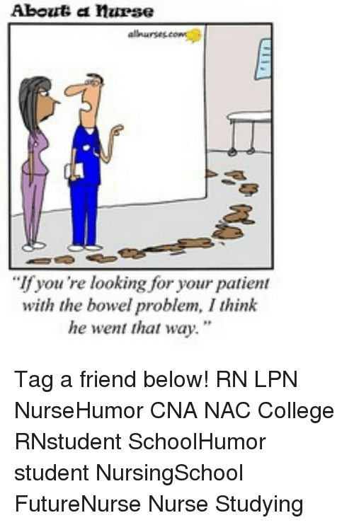 "Memes, Nursing, and 🤖: Abouts a nurse  allnurses,  ""If you're looking for your patient  with the bowel problem, I think  he went that way."" Tag a friend below! RN LPN NurseHumor CNA NAC College RNstudent SchoolHumor student NursingSchool FutureNurse Nurse Studying"