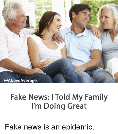 Fake, Memes, and 🤖: @Above Average  Fake News: l Told My Family  I'm Doing Great Fake news is an epidemic.