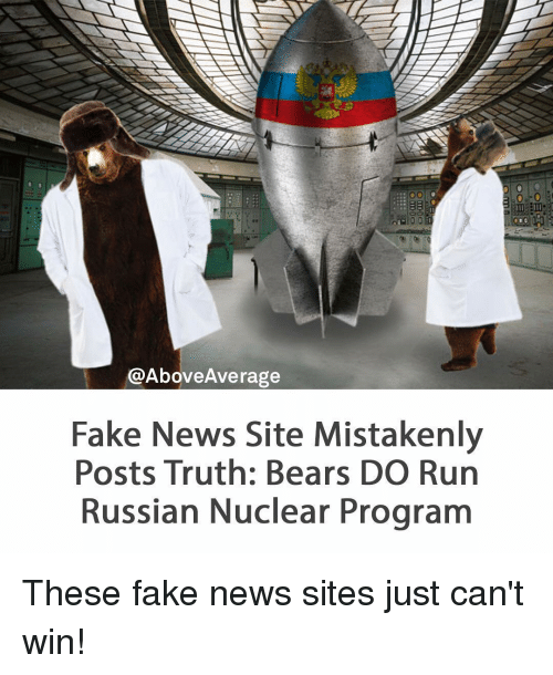 Fake, Memes, and Bear: @Above Average  Fake News Site Mistakenly  Posts Truth: Bears DO Run  Russian Nuclear Program These fake news sites just can't win!