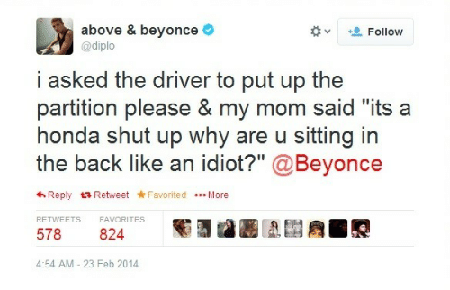 "Diploe: above & beyonce  @diplo  +. Follow  v  i asked the driver to put up the  partition please & my mom said ""its a  honda shut up why are u sitting in  the back like an idiot?"" @Beyonce  わReply t3 Retweet ★Favorited More  RETWEETS  FAVORITES  578 824  4:54 AM - 23 Feb 2014"