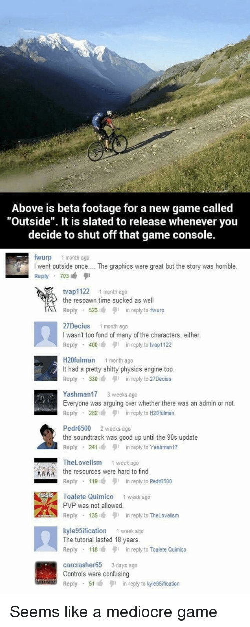 """fond: Above is beta footage for a new game called  """"Outside"""". It is slated to release whenever you  decide to shut off that game console.  fwurp 1 month ago  I went outside once.. . The graphics were great but the story was horrible.  Reply 703  tvap1122 1 month ago  the respawn time sucked as well  Reply 523n reply to fwurp  27Decius 1 month ago  I wasn't too fond of many of the characters, either.  Reply 400in reply to tvap1122  H20fulman 1 month ago  It had a pretty shitty physics engine too  Reply 330in reply to 27Decius  Yashman17 3 weeks ago  Everyone was arguing over whether there was an admin or not.  Reply 282in reply to H20fulman  Pedr6500 2 weeks ago  the soundtrack was good up until the 90s update  Reply 241in reply to Yashman17  TheLovelism  1 week ago  Athe resources were hard to find  Reply 119in reply to Pedr6500  Toalete Quimico 1 week ago  PVP was not allowed  Reply 135in reply to TheLovelism  kyle 5ification 1 week ago  The tutorial lasted 18 years.  Reply 118in reply to Toalete Quimico  carcrasher65 3 days ago  Controls were confusing  Reply 51in reply to kyle9Sification Seems like a mediocre game"""