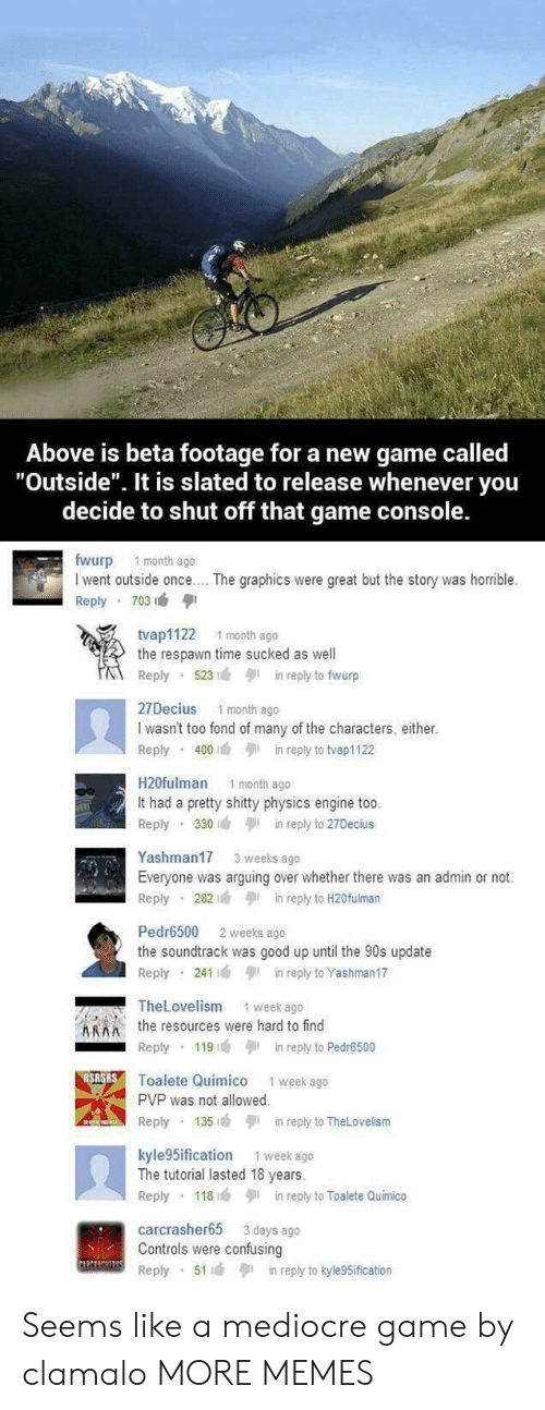 """fond: Above is beta footage for a new game called  """"Outside"""". It is slated to release whenever you  decide to shut off that game console.  fwurp 1 month ago  I went outside once.. . The graphics were great but the story was horrible.  Reply 703  tvap1122 1 month ago  the respawn time sucked as well  Reply 523n reply to fwurp  27Decius 1 month ago  I wasn't too fond of many of the characters, either.  Reply 400in reply to tvap1122  H20fulman 1 month ago  It had a pretty shitty physics engine too  Reply 330in reply to 27Decius  Yashman17 3 weeks ago  Everyone was arguing over whether there was an admin or not.  Reply 282in reply to H20fulman  Pedr6500 2 weeks ago  the soundtrack was good up until the 90s update  Reply 241in reply to Yashman17  TheLovelism  1 week ago  Athe resources were hard to find  Reply 119in reply to Pedr6500  Toalete Quimico 1 week ago  PVP was not allowed  Reply 135in reply to TheLovelism  kyle 5ification 1 week ago  The tutorial lasted 18 years.  Reply 118in reply to Toalete Quimico  carcrasher65 3 days ago  Controls were confusing  Reply 51in reply to kyle9Sification Seems like a mediocre game by clamalo MORE MEMES"""