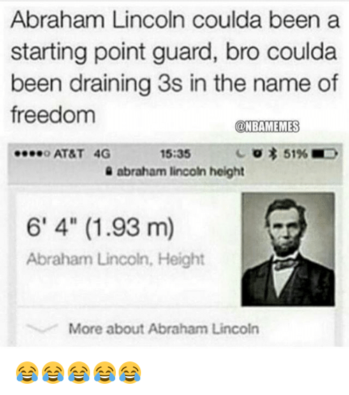 """Abraham Lincoln, Funny, and Abraham: Abraham Lincoln coulda been a  starting point guard, bro coulda  been draining 3s in the name of  freedom  NBAMEMES  o AT&T 4G  15:35  C 3 51%  abraham lincoln height  6' 4"""" (1.93 m)  Abraham Lincoln, Height  More about Abraham Lincoln 😂😂😂😂😂"""