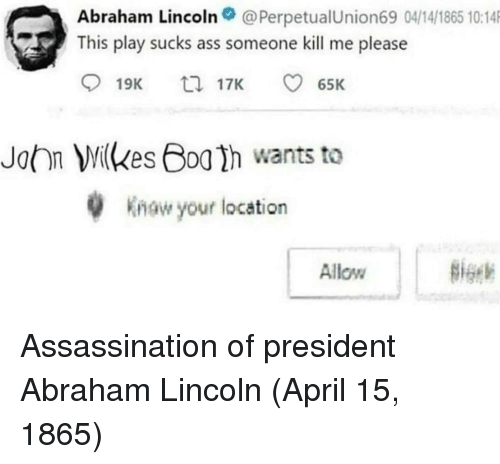 Abraham: Abraham Lincoln@PerpetualUnion69 04/14/1865 10:14  This play sucks ass someone kill me please  19K  17K  65K  John Milkes Boa h wants to  w your location  Allow Assassination of president Abraham Lincoln (April 15, 1865)