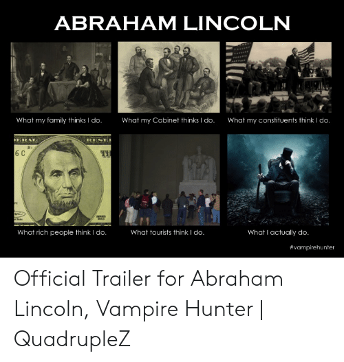 Funny Vampire Memes: ABRAHAM LINCOLN  What my family thinks I do  What my Cabinet thinks I do.  What my constituents think I do  6 C  What rich people think I do  What tourists think I do  What I actually do  # vampirehunter Official Trailer for Abraham Lincoln, Vampire Hunter | QuadrupleZ