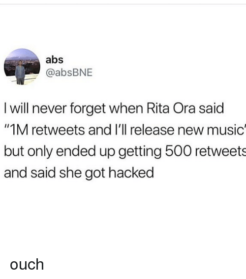"""Memes, Music, and Never: abs  @absBNE  I will never forget when Rita Ora said  """"1M retweets and I'll release new music  but only ended up getting 500 retweets  and said she got hacked ouch"""
