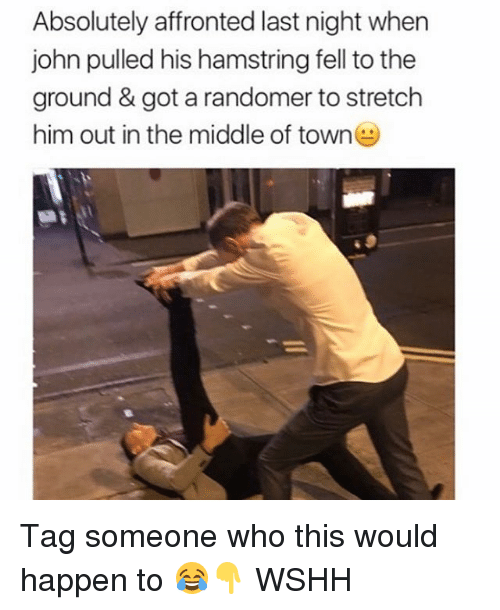 Memes, Wshh, and The Middle: Absolutely affronted last night when  john pulled his hamstring fell to the  ground & got a randomer to stretch  him out in the middle of town Tag someone who this would happen to 😂👇 WSHH