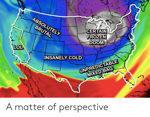 Insanely: ABSOLUTELY  CERTAIN  FROZEN  DOOM  BRUTAL  LOL  INSANELY COLD  UNPREDICTABLE  MIXED)BAG A matter of perspective