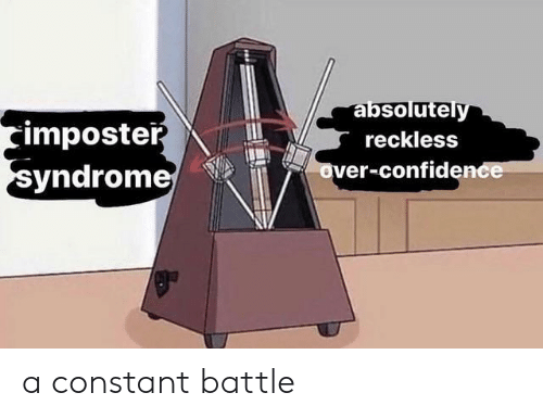 reckless: absolutely  imposter  syndrome  reckless  over-confidence a constant battle