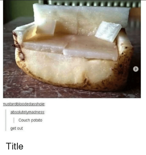 couch potato: absolutelymadness:  Couch potato  get out Title
