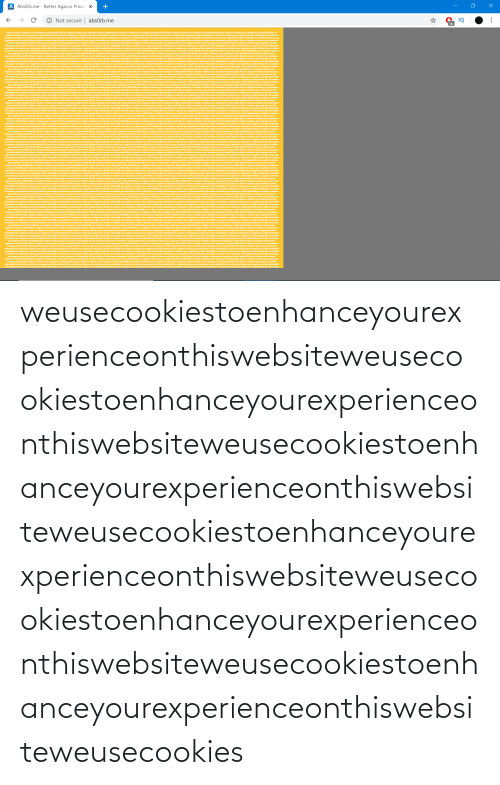 agar: AbsOrb.me - Better Agar.io Privat  X  ->  O Not secure  absOrb.me  16  Weuse cookies to enhance your experience on this website.We use cookies to enhance your experience on this website.We use cookies to enhanceyour experience on this website.Weuse cookies to enhance your oxperience on this website.We use cookies to enhance your experience on this webhsite. We use  cookies to enhance your experience on this website.We use cookies to enhance your experience on this website. We use cookies to enhance your experience on this website.We use cookies to enhance your experience on this website We use cookies to enhance your experience on this websiteWe use coolkies to  enhance your  experience on this website.We use cookies to enhance your experience on this website. We use cookies to enhance your experience on this websiteWe use cookies to enhance your experience on this website. We use cookies to enhance your experience on this website. We use cookies to enhance your experience  on this website. We use cookies to enhance your experience on this website.We use cookies to enhance your experience on this website. We use cookies to enhance your experience on this website.We use cookies to enhance your experience on this website.We use cookies to enhance your experience on this  ropenence dn this website.We use cookies to enhance your expenince e uE coies  his webnite We use cookies to enhance your experience ont  nthin website We use cookies to enhance your experience on t  n this weboite.We uze cookies to  enhance your experience on this website. We use cookies to enhance your experience on this website.We  sto enhance your experience on t  webshte.We te cookies to eenhance your experience  use cookies to enhance your experience on this website We use cookies to enhance your esperience on this website.We use coolkies to enhance your experience on this website. Weuse cookies to enhance your experience on this website.We use cookies to enhance your experience on this  o