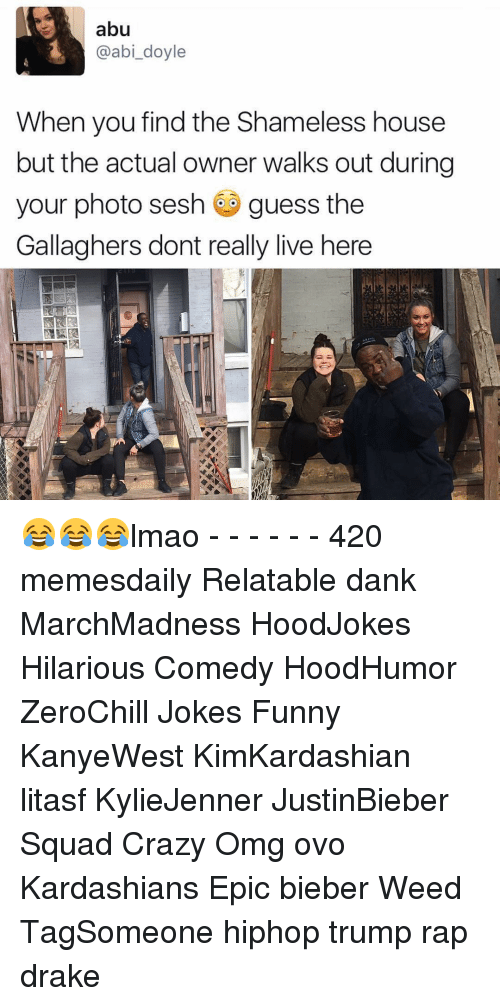 Memes, Shameless, and 🤖: abu  @abi doyle  When you find the Shameless house  but the actual owner walks out during  your photo sesh guess the  Gallaghers dont really live here 😂😂😂lmao - - - - - - 420 memesdaily Relatable dank MarchMadness HoodJokes Hilarious Comedy HoodHumor ZeroChill Jokes Funny KanyeWest KimKardashian litasf KylieJenner JustinBieber Squad Crazy Omg ovo Kardashians Epic bieber Weed TagSomeone hiphop trump rap drake