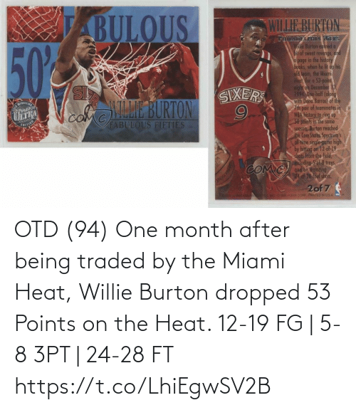 Sweet Revenge: ABULOUS  WILLIE BURTON  THILADELFIHA 7GERS  Willie Burton euined a  bit of sweet revenge, and  a page in the history  books, when he lit up his  old teom, the Miomi  Heat, for a 53-point  night on Detember 13  1994 One-half (along  with Dana Barros) of the  7th pair of teammates in  NBA history to ring up  50 poinis in the same  season Burton reached  the Core States Spectrum's  all-time single-game high  by hitting on 12-of-19  shots from the field,  including 5-of 8 treys,  and on amozing  24.of-28 foul shofis.  50%  SL  SIXERS  ILLE BURTON  GERALLI  comC  OM  FABULOUS FIFTIES  EUITI  COM C  ONK  2of 7  EOLL  ELEER CORR FRINTED IN USA OTD (94) One month after being traded by the Miami Heat, Willie Burton dropped 53 Points on the Heat.   12-19 FG | 5-8 3PT | 24-28 FT https://t.co/LhiEgwSV2B