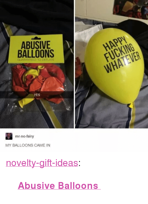 "deflate: ABUSIVE  BALLOONS  HAPPY  FUCKING  WHATEVER  GUARANTEED TO DEFLATE  YES  mr-no-fairy  MY BALLOONS CAME IN <p><a href=""https://novelty-gift-ideas.tumblr.com/post/163222306498/abusive-balloons"" class=""tumblr_blog"">novelty-gift-ideas</a>:</p><blockquote><p><b><a href=""https://novelty-gift-ideas.com/abusive-balloons/"">  Abusive Balloons  </a></b><br/></p></blockquote>"