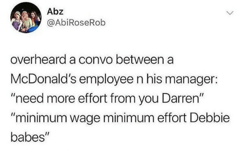 """Babes: Abz  @AbiRoseRob  overheard a convo between a  McDonald's employee n his manager:  """"need more effort from you Darren""""  """"minimum wage minimum effort Debbie  babes"""""""