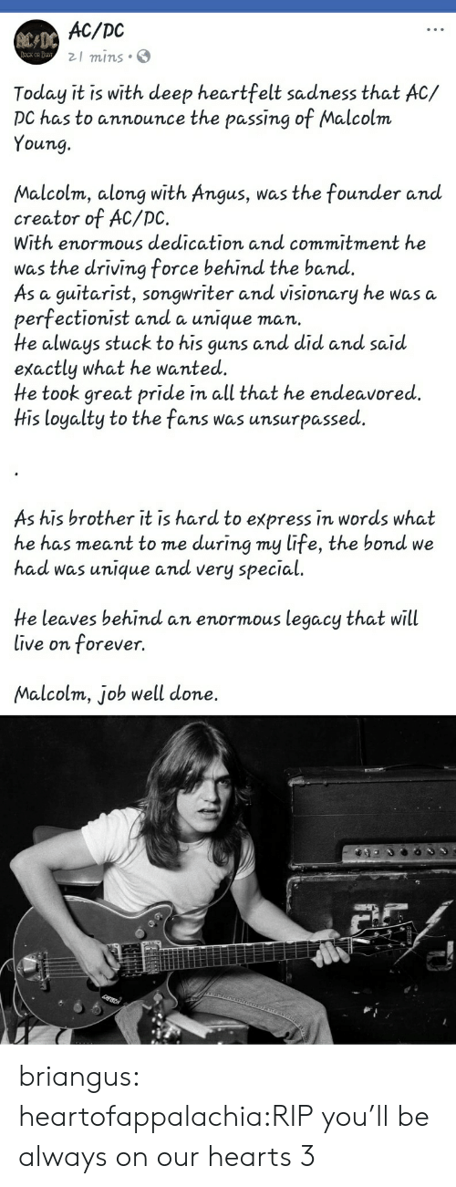 angus: AC/DC  21 mins S  Today it is with deep heartfelt sadness that AC/  DC has to announce the passing of Malcolm  Young.  Malcolm, along with Angus, was the founder anud  creator of AC/DC.  With enormous dedication and commitment he  was the driving force behind the band.  As a guitarist, songwriter and visionary he was a  perfectionist and a unique man.  He always stuck to his guns and did and said  exactly what he wanted.  He took great pride in all that he endeavored.  His loyalty to the fans was unsurpassed  As his brother it is hard to express in words what  he has meant to me during my life, the bond we  had was unique andd very special  He leaves behind an enormous legacy that will  live on forever.  Malcolm, job well done. briangus:  heartofappalachia:RIP you'll be always on our hearts 3