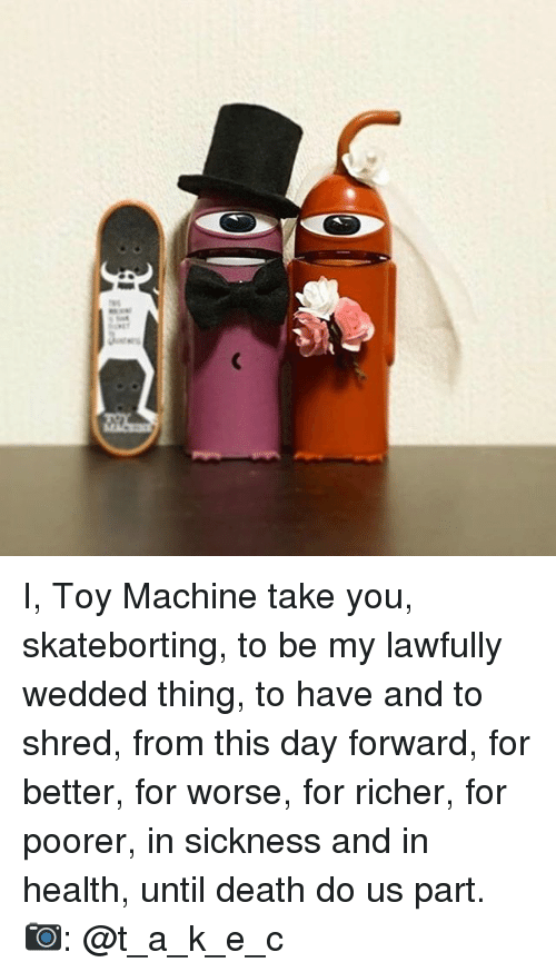 Memes, 🤖, and Deaths: ac: I, Toy Machine take you, skateborting, to be my lawfully wedded thing, to have and to shred, from this day forward, for better, for worse, for richer, for poorer, in sickness and in health, until death do us part. 📷: @t_a_k_e_c