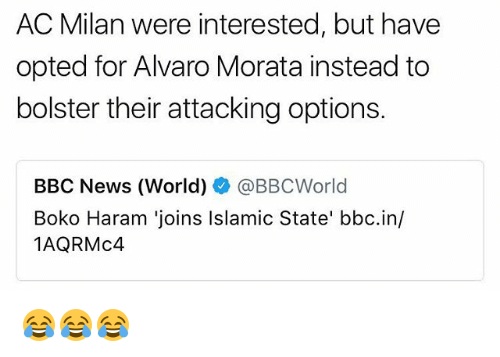 Harame: AC Milan were interested, but have  opted for Alvaro Morata instead to  bolster their attacking options.  BBC News (World)辛@BBCWorld  Boko Haram 'joins Islamic State' bbc.in/  1AQRMc4 😂😂😂
