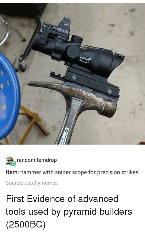 scope: AC  oG  randomitemdrop  ltem: hammer with sniper scope for precision strikes  Source: catchymemes First Evidence of advanced tools used by pyramid builders (2500BC)