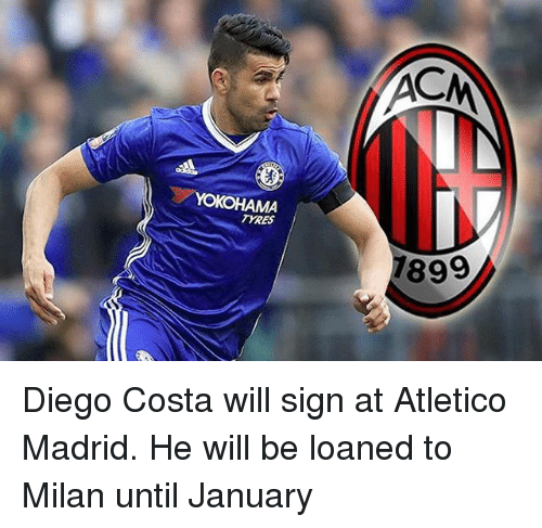 Diego Costa, Memes, and Atletico: AC  TYRES  899 Diego Costa will sign at Atletico Madrid. He will be loaned to Milan until January