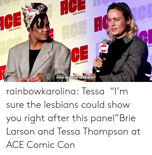 "Panel: AC  UNIVERSE  UNIVERSE  CE  ICE H  NIVERSE  VEL  UNIVERSE  How do 0 top lesbians? rainbowkarolina:  Tessa⏤""I'm sure the lesbians could show you right after this panel""Brie Larson and Tessa Thompson at ACE Comic Con"