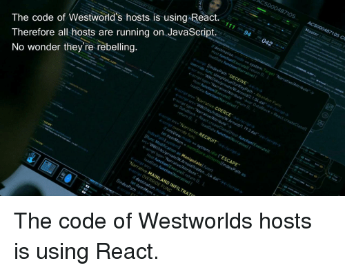 "Westworld: AC5000487105 AC  5000487105 Co  The code of Westworld's hosts is using React.  Therefore all hosts are running on JavaScript.94  cript src,'Narrative COERCE'  No wonder they're rebelling  ←script src,Narrative RECRUIT  nfoView.mode s system.idte ""ESCAPE  function Executel return 0  Narrative MAINLAND INFILTRAT  script OVERRIDE FUNC  let item Mem = The code of Westworlds hosts is using React."