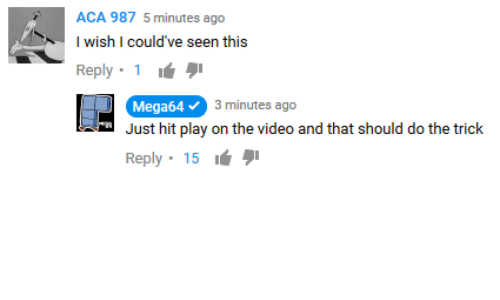 aca: ACA 987 5 minutes ago  I wish I could've seen this  Reply. 1 ιά  BA  Mega64  3 minutes ago  Just hit play on the video and that should do the trick  Reply . 15