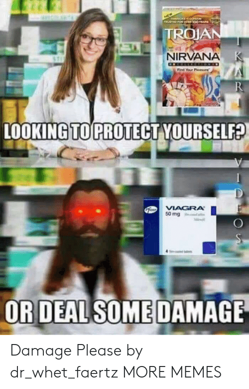 trojan: ACA O  TRUSTED FOR O100 E  TROJAN  NIRVANA K  Find Your Pleasure  R  LOOKING TO PROTECT YOURSELF?  PiteoVIAGRA  50 mg  OR DEAL SOME DAMAGE Damage Please by dr_whet_faertz MORE MEMES