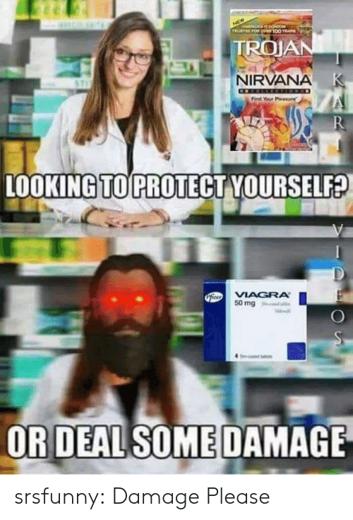 trojan: ACA O  TRUSTED FOR O100 E  TROJAN  NIRVANA K  Find Your Pleasure  R  LOOKING TO PROTECT YOURSELF?  PiteoVIAGRA  50 mg  OR DEAL SOME DAMAGE srsfunny:  Damage Please