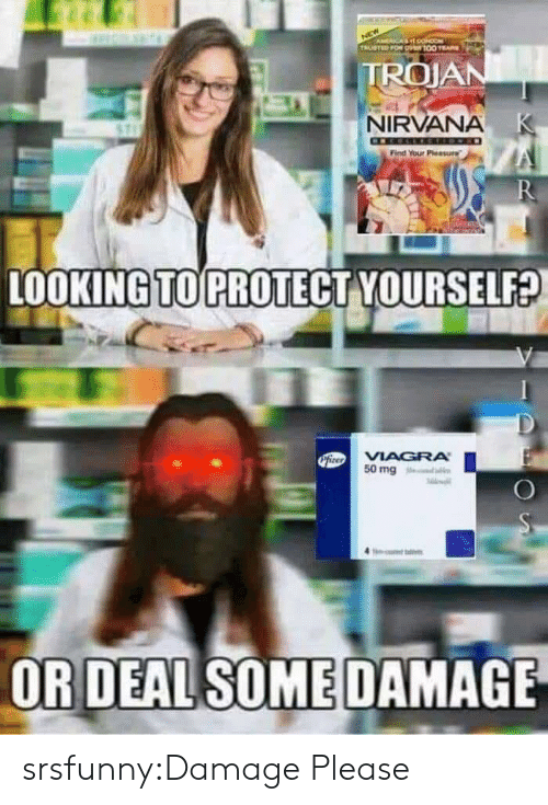 trojan: ACA O  TRUSTED FOR O100 E  TROJAN  NIRVANA K  Find Your Pleasure  R  LOOKING TO PROTECT YOURSELF?  PiteoVIAGRA  50 mg  OR DEAL SOME DAMAGE srsfunny:Damage Please