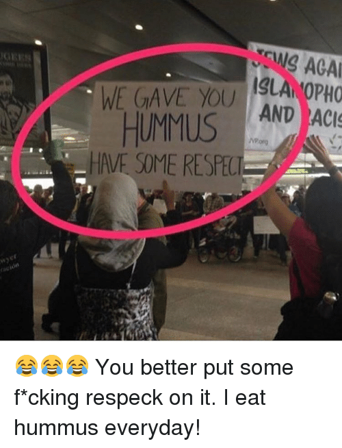 Memes, Hummus, and Respeck: ACAA  ISLANOPHO  WE GAVE YOU  HUMMUS  AND ACI  HAVE SOME RESPE 😂😂😂 You better put some f*cking respeck on it. I eat hummus everyday!