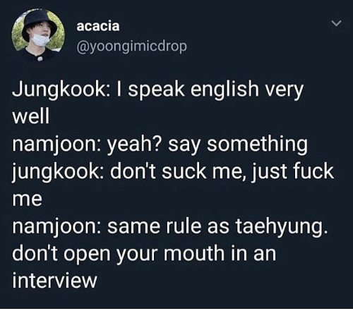 taehyung: acacia  @yoongimicdrop  Jungkook: I speak english very  well  namjoon: yeah? say something  jungkook: don't suck me, just fuck  me  namjoon: same rule as taehyung.  don't open your mouth in an  interview