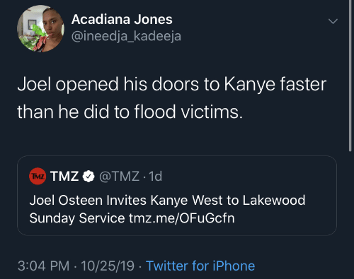 faster: Acadiana Jones  @ineedja_kadeeja  Joel opened his doors to Kanye faster  than he did to flood victims.  TMZ TMZ O @TMZ · 1d  Joel Osteen Invites Kanye West to Lakewood  Sunday Service tmz.me/OFuGcfn  3:04 PM · 10/25/19 · Twitter for iPhone