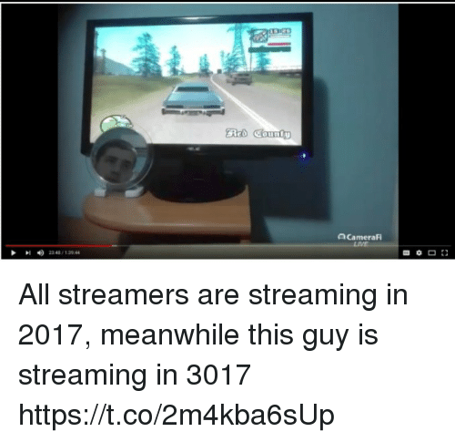 streamers: acameraf  LIVE  I <) 234 / 1 30.44 All streamers are streaming in 2017, meanwhile this guy is streaming in 3017 https://t.co/2m4kba6sUp