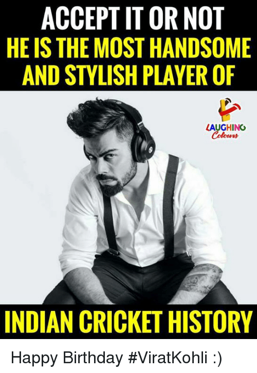 Birthday, Happy Birthday, and Cricket: ACCEPT IT OR NOT  HE IS THE MOST HANDSOME  AND STYLISH PLAYER OF  LAUGHING  INDIAN CRICKET HISTORY Happy Birthday #ViratKohli :)