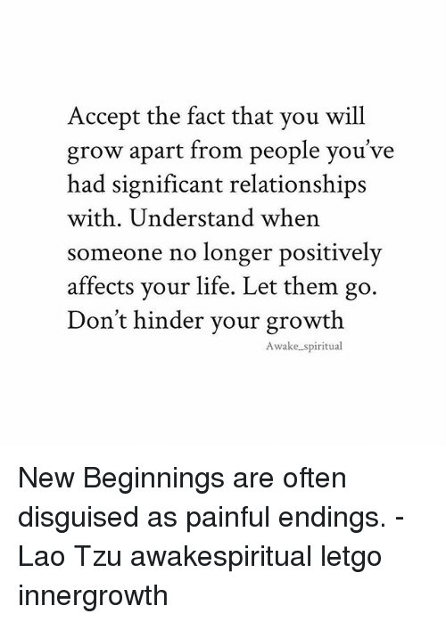 laos: Accept the fact that you will  grow apart from people you've  had significant relationships  with. Understand when  someone no longer positively  affects your life. Let the  Don't hinder vour growth  m go.  Awake spiritual New Beginnings are often disguised as painful endings. -Lao Tzu awakespiritual letgo innergrowth