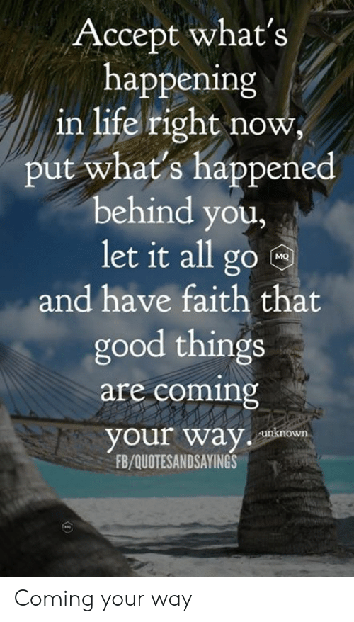 what's happening: Accept what's  happening  in life right now  put what's happened  behind you,  let it all go  MQ  and have faith that  good things  are coming  your way  unknown  FB/QUOTESANDSAYINGS Coming your way
