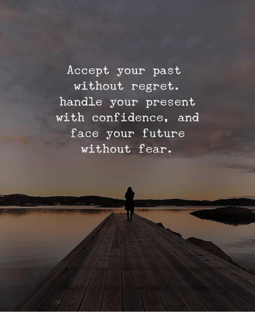 Confidence, Future, and Memes: Accept your past  without regret.  handle your present  with confidence, and  face your future  without fear.