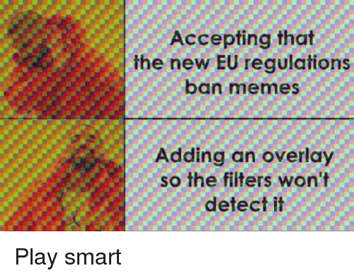 Ban Meme: Accepting that  the new EU regulations  ban meme  Adding an overlay  so the filters won't  detect it