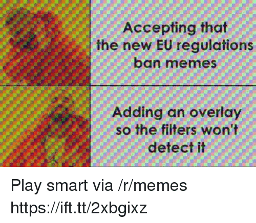 Ban Meme: Accepting that  the new EU regulations  ban meme  Adding an overlay  so the filters won't  detect it Play smart via /r/memes https://ift.tt/2xbgixz