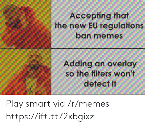 Meme, Memes, and Smart: Accepting that  the new EU regulations  ban meme  Adding an overlay  so the filters won't  detect it Play smart via /r/memes https://ift.tt/2xbgixz