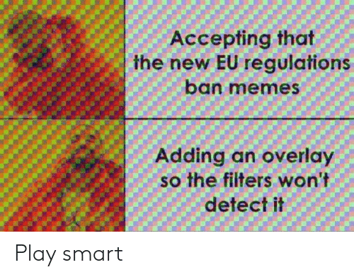 Ban Meme: Accepting that  the new EU regulations  ban meme  Adding an overlay  so the filters won't  detect it Play smart