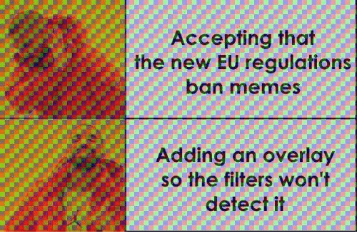 Overlay: Accepting that  the new EU regulations  ban memes  Adding an overlay  so the filters won't  detect il