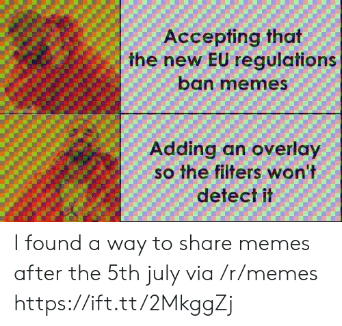 Overlay: Accepting that  the new EU regulations  ban memes  Adding an overlay  so the filters won't  detect il I found a way to share memes after the 5th july via /r/memes https://ift.tt/2MkggZj