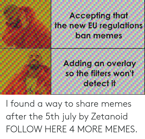 Overlay: Accepting that  the new EU regulations  ban memes  Adding an overlay  so the filters won't  detect il I found a way to share memes after the 5th july by Zetanoid FOLLOW HERE 4 MORE MEMES.