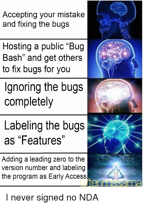 "Zero, Access, and Never: Accepting your mistake  and fixing the bugs  Hosting a public ""Bug  Bash"" and get others  to fix bugs for you  Ignoring the bugs  completely  Labeling the bugs  as ""Features""  Adding a leading zero to the  version number and labeling  the program as Early Access I never signed no NDA"