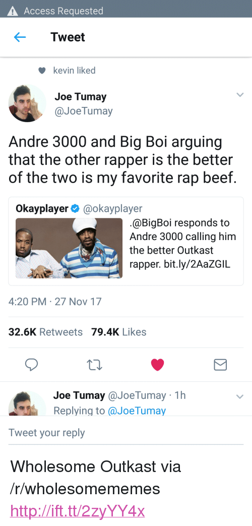 """OutKast: Access Requested  Tweet  kevin liked  Joe Tumay  @JoeTumay  Andre 3000 and Big Boi arguing  that the other rapper is the better  of the two is my favorite rap beef  Okayplayer@okayplayer  @BigBoi responds to  Andre 3000 calling him  the better Outkast  rapper. bit.ly/2AaZGIL  4:20 PM 27 Nov 17  32.6K Retweets 79.4K Likes  Joe Tumay@JoeTumay 1h  Replying to aJoeTumay  Tweet your reply <p>Wholesome Outkast via /r/wholesomememes <a href=""""http://ift.tt/2zyYY4x"""">http://ift.tt/2zyYY4x</a></p>"""