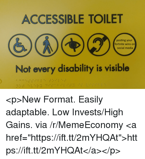 """Social Media, Media, and Via: ACCESSIBLE TOILET  posting your  fortnite wins on  social media  Not every disability is visible <p>New Format. Easily adaptable. Low Invests/High Gains. via /r/MemeEconomy <a href=""""https://ift.tt/2mYHQAt"""">https://ift.tt/2mYHQAt</a></p>"""