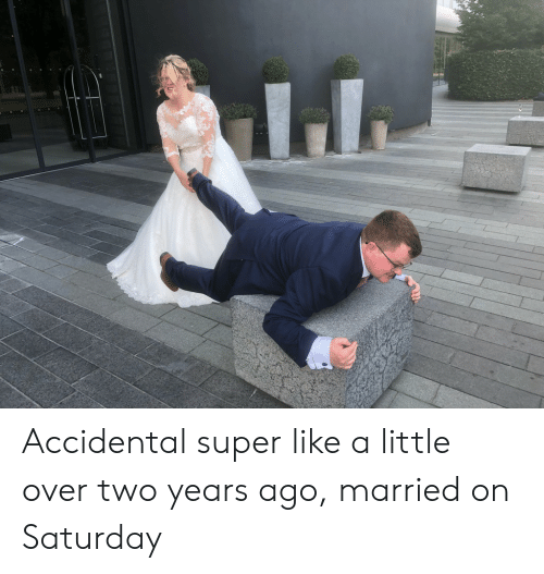 Accidental: Accidental super like a little over two years ago, married on Saturday